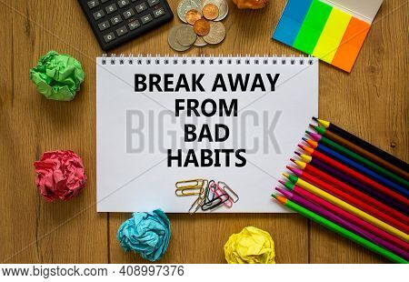 Good Habits Symbol. White Note With Words 'break Away From Bad Habits' On Beautiful Wooden Table, Co