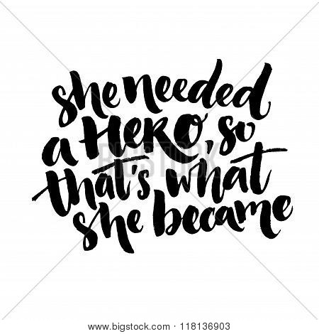 She needed a hero, so that's what she became. Inspirational feminism quote about woman. Black vector