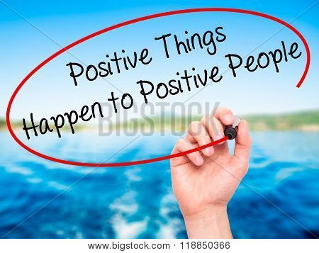 Man Hand Writing Positive Things Happen To Positive People With Black Marker On Visual Screen