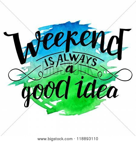 Weekend is always a good idea. Modern calligraphy inspirational quote. Brush handwritten inscription on blue and green watercolor splash background isolated on white poster