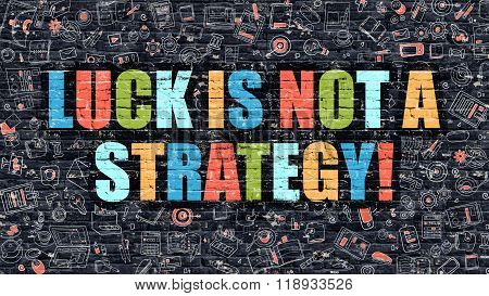 Luck is Not a Strategy Concept. Luck is Not a Strategy Drawn on Dark Wall. Luck is Not a Strategy in Multicolor. Luck is Not a Strategy Concept in Modern Doodle Style. poster