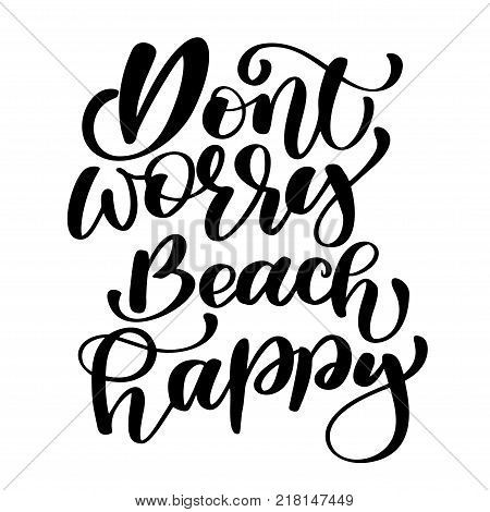 Dont worry beach happy Summer text holidays and vacation hand drawn vector illustration. Can use for print greeting cards, handbags, photo overlays, t-shirt print, mug, pillow, flyer, poster design. Handwritten calligraphy quote.