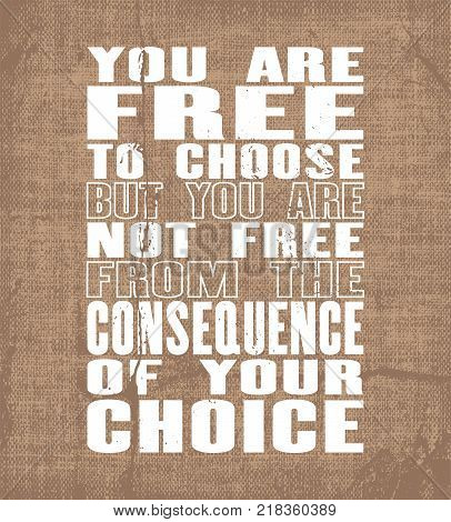 Inspiring motivation quote with text You Are Free To Choose But You Are Not Free From The Consequence Of Your Choice. Vector typography poster and t-shirt design. Vintage card with distressed canvas