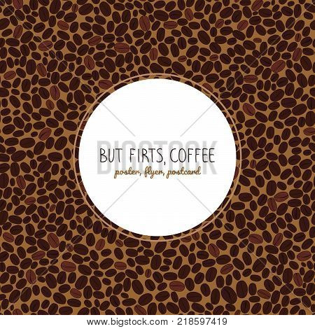 But first, coffee. Flyer or poster. Roasted coffee beans background. Warm brown colors. Copy space. Coffee beans text frame. Can be used as seamless pattern.