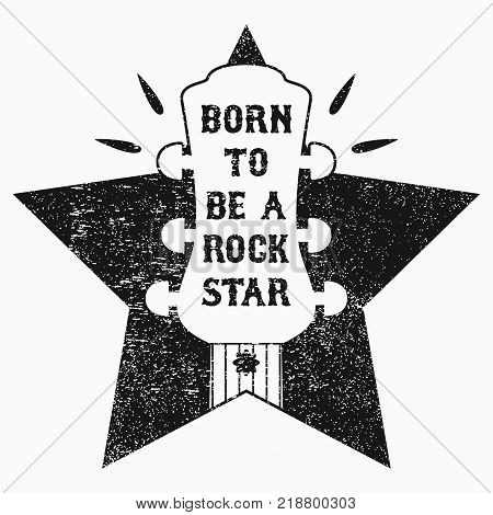 Rock-n-Roll music grunge print for t-shirt, clothes, apparel, poster with guitar and star. Slogan - Born to be a rock star. Vector illustration.