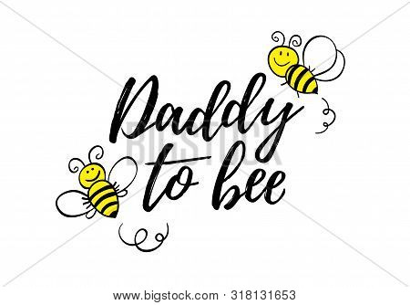 Daddy To Bee Phrase With Doodle Bees On White Background. Lettering Poster, Card Design Or T-shirt,