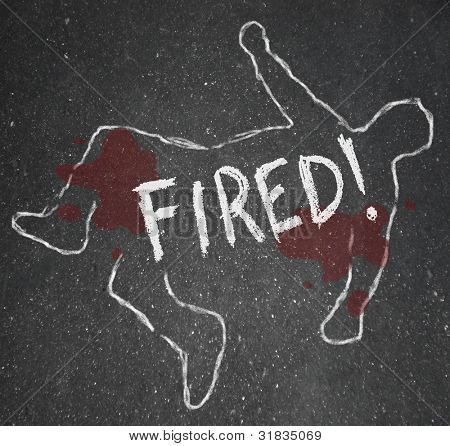 The word Fired on a chalk outline of a dead body symbolizing someone who has been the victim of firing or layoffs at a place of employment and is now unemployed