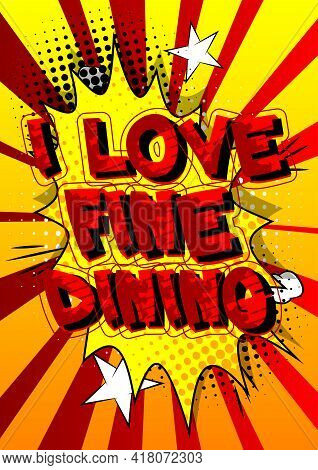 I Love Fine Dinig - Comic Book Style Text. Restaurant Event Related Words, Quote On Colorful Backgro