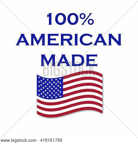 100% American Made Vector With Waving American Flag. Products Made In The Us Are A Source Of Pride F