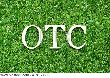 Alphabet Letter In Word Otc (abbreviation Of Over The Counter) On Green Grass Background