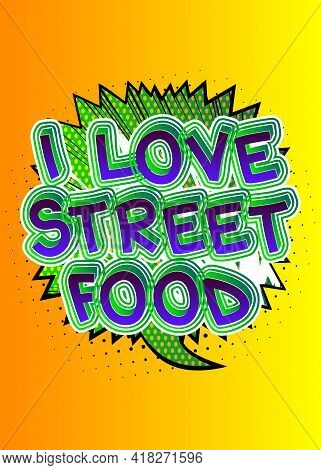 I Love Street Food - Comic Book Style Text. Street Food Fun, Event Related Words, Quote On Colorful