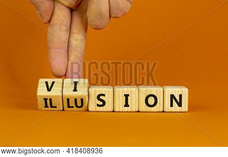 Vision Or Illusion Symbol. Businessman Turns Wooden Cubes And Changes The Word 'vision' To 'illusion