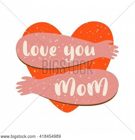 Love You Mom Happy Mothers Day Card With Heart Hugs. Mom Thanks Banners, Isolated Graphic Element. H