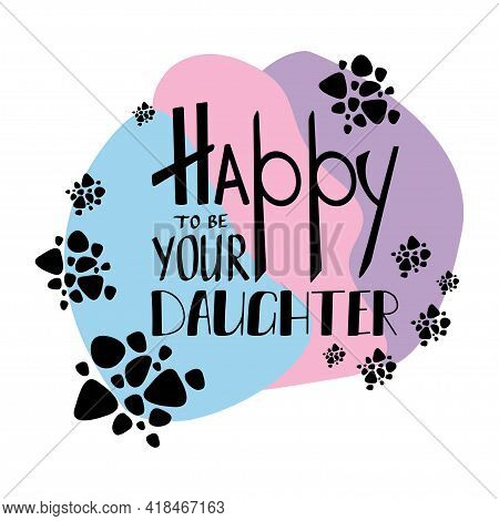 Happy To Be Your Daughter Lettering. Mothers Day Greeting.