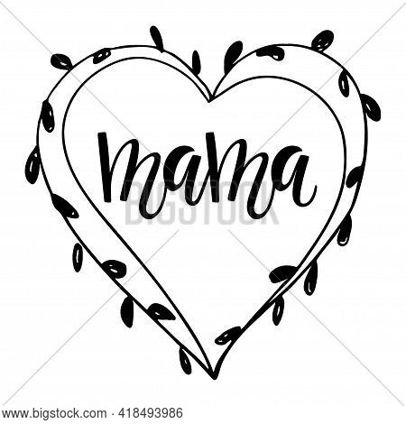 Mama Heart Shape Wreath With Leaves. Frame With Mama Calligraphy Lettering. Hand Drawn Wreath For Bi