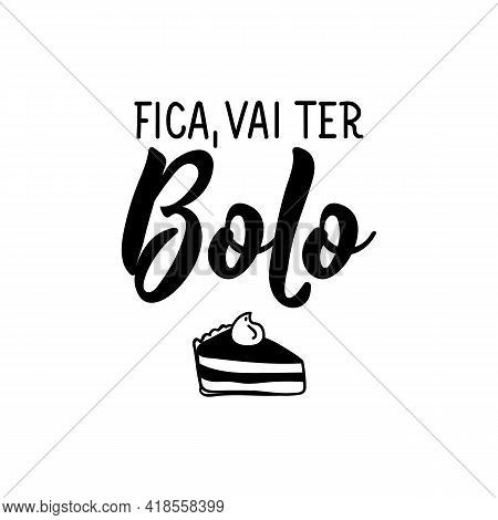 Fica, Vai Ter Bolo. Brazilian Lettering. Translation From Portuguese - Stay, There Will Be Cake. Mod