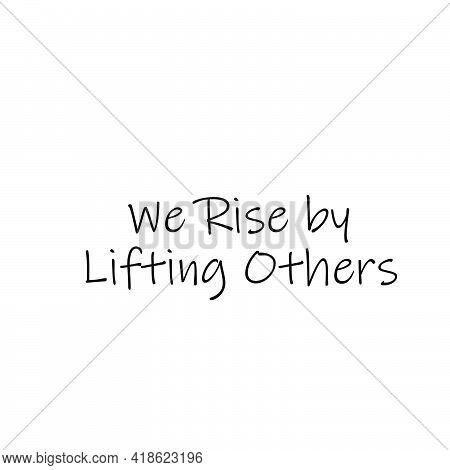 We Rise By Lifting Others, Positive Vibes, Typography For Print Or Use As Poster, Card, Flyer Or T S
