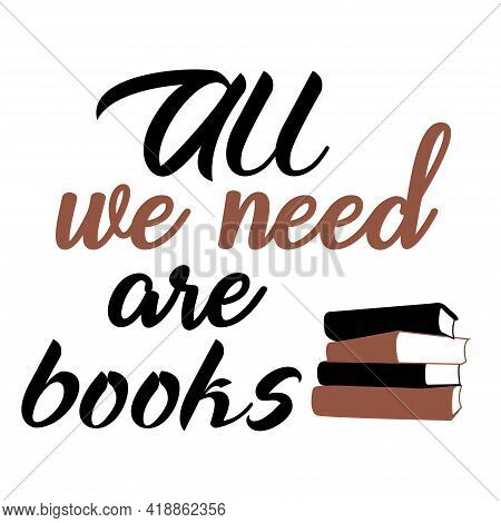 All We Need Are Books Vector Concept Poster. Quote For Book Lovers For Your Design. Books Concept