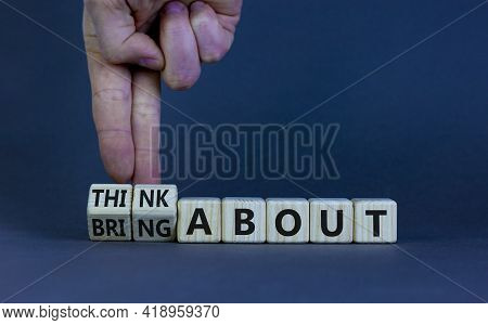Think Or Bring About Symbol. Businessman Turns Wooden Cubes And Changes Words 'think About' To 'brin