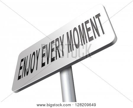 enjoy the moment, enjoying life and seize every day. Live today not tomorrow.