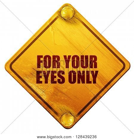 for your eyes only, 3D rendering, isolated grunge yellow road sign