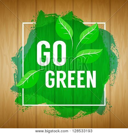Go green concept. Nature background. Go green design concept. Wood background with paint splash, leaves and go green text. Vector illustration.