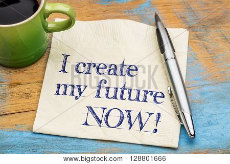 I create my future now - positive affirmation - handwriting on  napkin with a cup of coffee