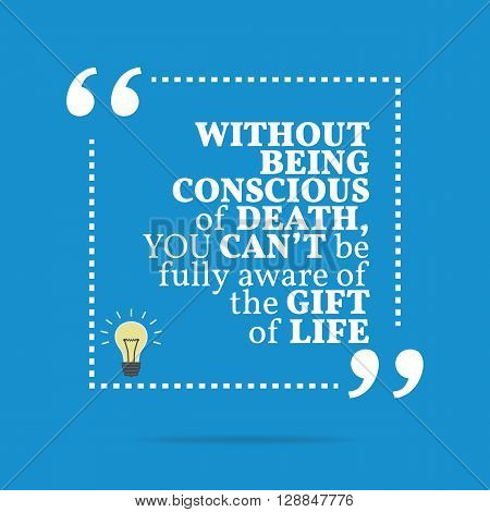 Inspirational Motivational Quote. Without Being Conscious Of Death, You Can't Be Fully Aware Of The