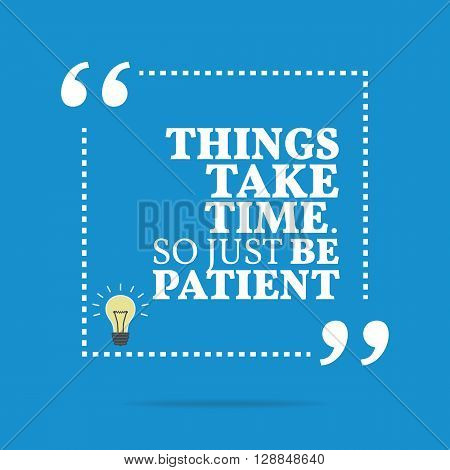 Inspirational Motivational Quote. Things Take Time. So Just Be Patient.
