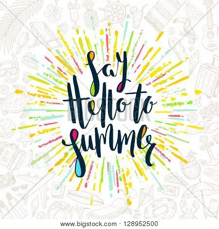 Say hello to summer - Summer calligraphy. Summer vacation. Summer sunburst. Summer quote. Summer phrase. Summer greeting. Summer vector. Summer illustration. Summer lettering. Summer items.