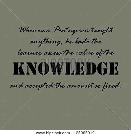 Whenever Protagoras taught anything, he bade the learner assess the value of the knowledge and accepted the amount so fixed. Aristotle Quotes.