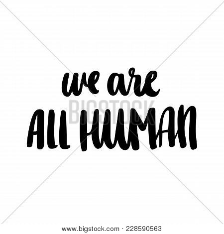Inscription We Are All Human, Hand-drawing Of Back Ink On A White Background. An Important Social Th
