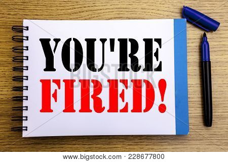 Handwriting Announcement Text Showing You Are Fired. Business Concept For Unemployed Or Discharge Wr