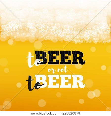 Beer Background With Realistic Bubbles And Text To Beer Or Not To Beer. Cool Beverage For Restaurant