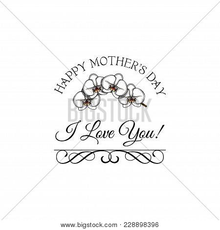 Happy Mothers Day Lettering. Mothers Day Greeting Card With Orchids Flowers, I Love You Lettering, O