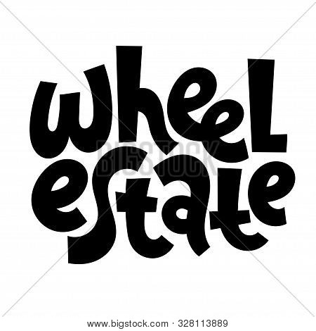 Wheel Estate. Hand Drawn Vector Lettering Quote About Tourism Vacation, Travel In A Caravan, Van Liv