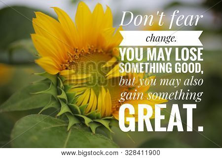 Inspirational Quote - Do Not Fear Change. You May Lose Something Good, But You May Also Gain Somethi