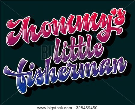 Modern Free Style Vector Lettering Illustration - Mommys Little Fisherman. Bright Glossy Effect Hand