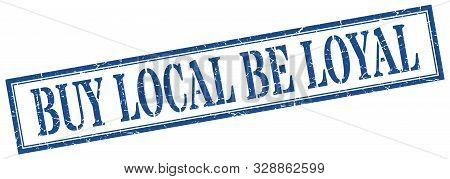 Buy Local Be Loyal Stamp. Buy Local Be Loyal Square Grunge Sign
