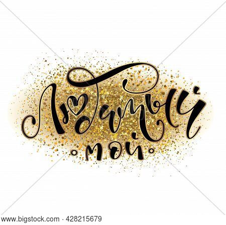 My Beloved Man - Russian Handwriting Calligraphy, Vector Illustration With Lettering On Glitter Back