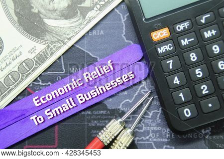 Calculator, Banknotes, World Map, Arrows With The Word Economic Relief For Small Businesses