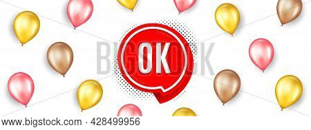 Ok Banner. Promotion Ad Banner With 3d Balloons. Approved Chat Bubble Sticker. Isolated Party Balloo