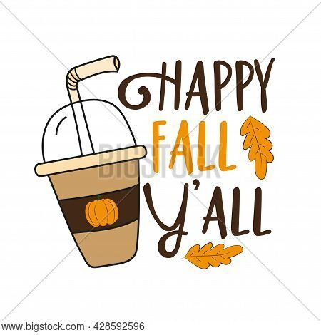 Happy Fall Y'all- Hand Drawn Vector Illustration, Funny Autumnal Phrase With Latte. Good For Poster,