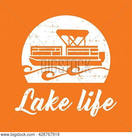 Lake Life With Pontoon Boat Vector Printable T Shirt Design With Grunge Effect.