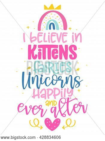 I Believe In Kittens, Fairies, Unicorns, Happily Ever And After - Funny Vector Quotes And Unicorn Dr