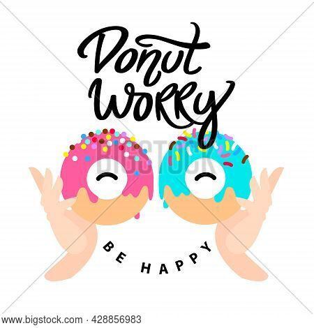 Donut Worry Be Happy. Handwritten Lettering With Small. Hands Holding Colored Glazed Donuts And Colo