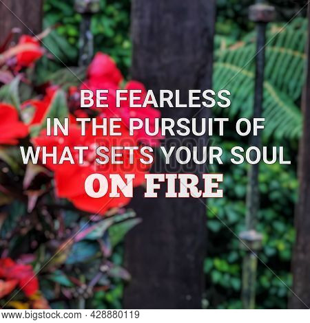 Blurry Flowers Background With Motivational Quote. Be Fearless In The Pursuit Of What Sets Your Soul