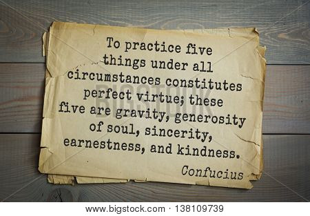 Ancient chinese philosopher Confucius quote. To practice five things under all circumstances constitutes perfect virtue; these five are gravity, generosity of soul, sincerity, earnestness, kindness.