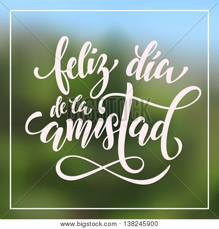 Feliz Dia del Amistad. Friendship Day lettering in Spanish for friends greeting card. Hand drawn vector calligraphy. Frame background.