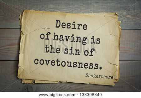 English writer and dramatist William Shakespeare quote. Desire of having is the sin of covetousness. The fashion of the world is to avoid cost, and you encounter it.